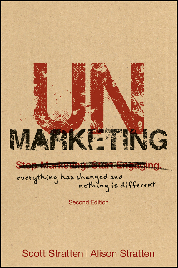 Scott  Stratten UnMarketing. Everything Has Changed and Nothing is Different scott stratten unbranding 100 branding lessons for the age of disruption