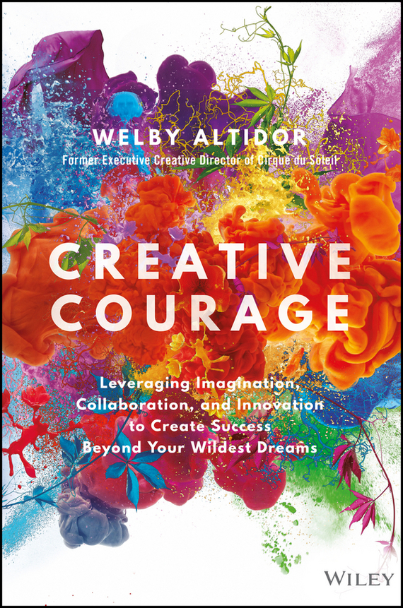Welby Altidor Creative Courage. Leveraging Imagination, Collaboration, and Innovation to Create Success Beyond Your Wildest Dreams