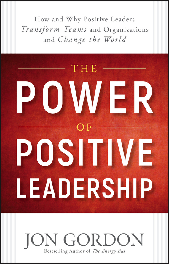 Jon Gordon The Power of Positive Leadership. How and Why Positive Leaders Transform Teams and Organizations and Change the World love leadership the new way to lead in a fear based world