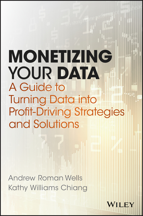 Andrew Wells Roman Monetizing Your Data. A Guide to Turning Data into Profit-Driving Strategies and Solutions madhavan ramanujam monetizing innovation how smart companies design the product around the price