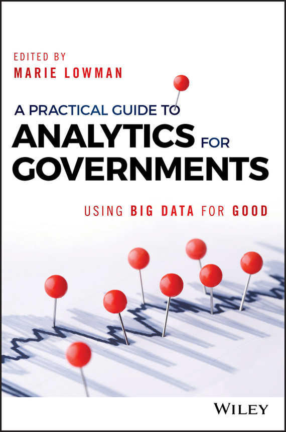 Marie Lowman A Practical Guide to Analytics for Governments. Using Big Data for Good ISBN: 9781119362548
