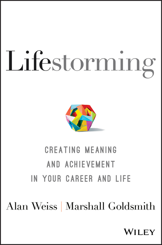 Alan  Weiss Lifestorming. Creating Meaning and Achievement in Your Career and Life alan weiss million dollar consulting proposals how to write a proposal that s accepted every time