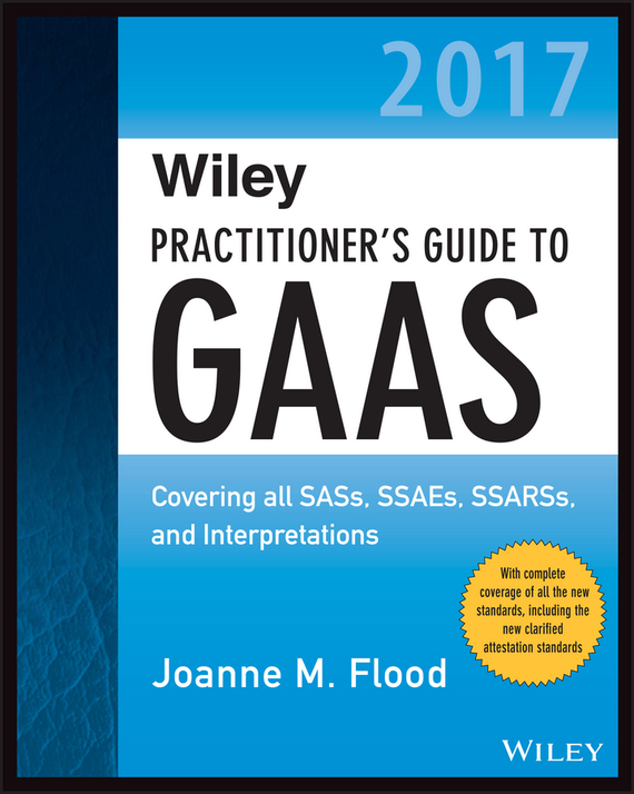 Joanne Flood M. Wiley Practitioner's Guide to GAAS 2017. Covering all SASs, SSAEs, SSARSs, and Interpretations richard cascarino e auditor s guide to it auditing