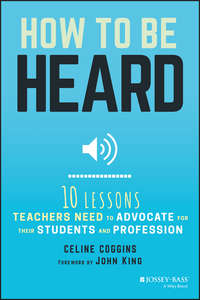 Celine  Coggins - How to Be Heard. Ten Lessons Teachers Need to Advocate for their Students and Profession