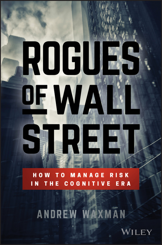 Andrew  Waxman Rogues of Wall Street. How to Manage Risk in the Cognitive Era risk analysis and risk management in banks