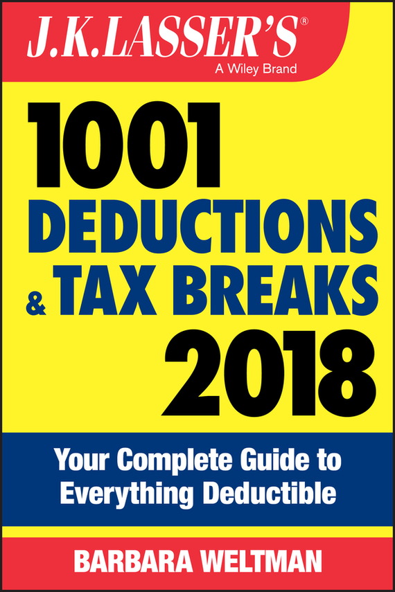 Barbara Weltman J.K. Lasser's 1001 Deductions and Tax Breaks 2018. Your Complete Guide to Everything Deductible