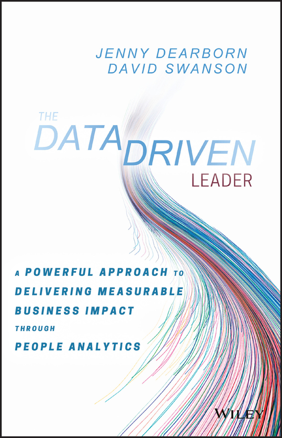 David  Swanson The Data Driven Leader. A Powerful Approach to Delivering Measurable Business Impact Through People Analytics tony boobier analytics for insurance the real business of big data