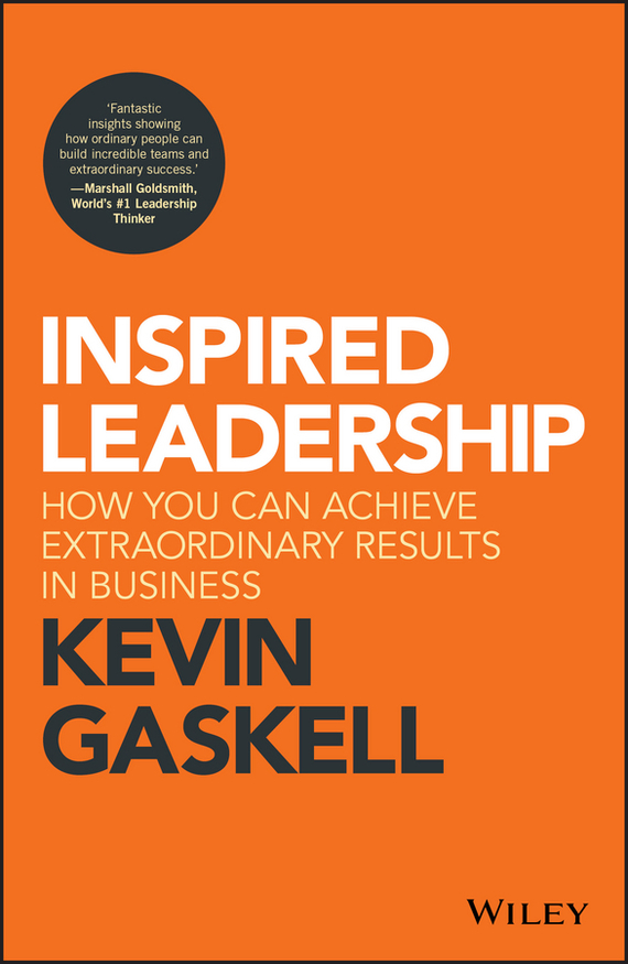 Kevin Gaskell Inspired Leadership. How You Can Achieve Extraordinary Results in Business michael burchell no excuses how you can turn any workplace into a great one