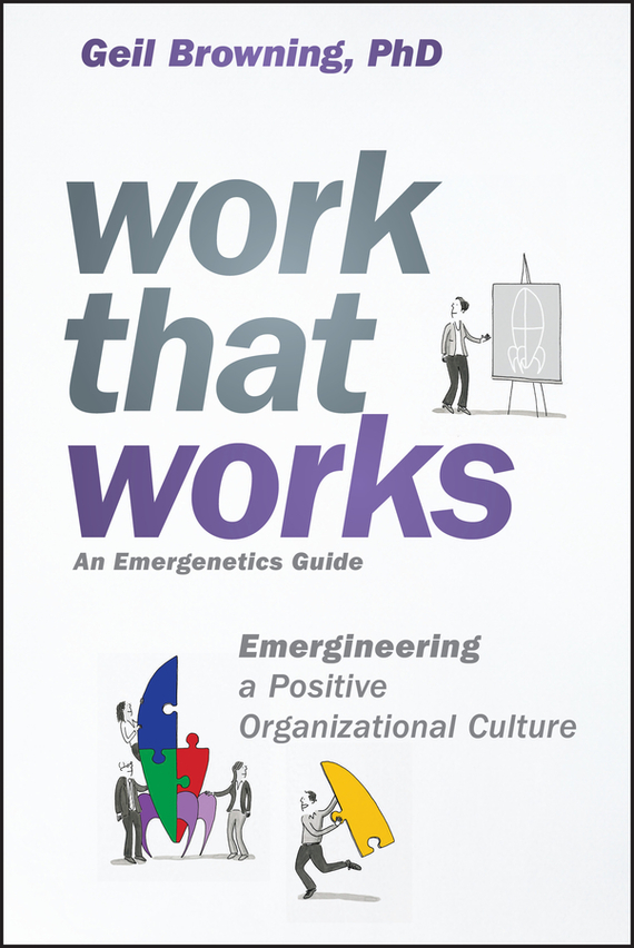 Geil  Browning Work That Works. Emergineering a Positive Organizational Culture technology based employee training and organizational performance