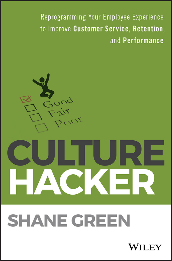 Shane  Green Culture Hacker. Reprogramming Your Employee Experience to Improve Customer Service, Retention, and Performance technology based employee training and organizational performance