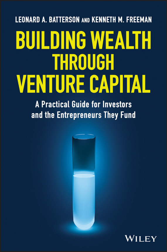Kenneth Freeman M. Building Wealth through Venture Capital. A Practical Guide for Investors and the Entrepreneurs They Fund
