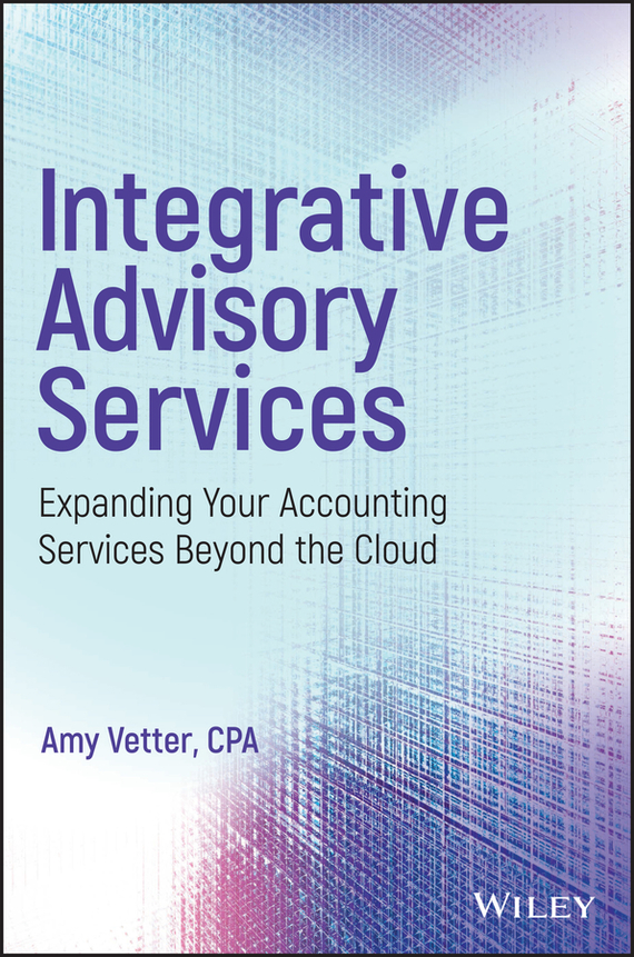Amy  Vetter Integrative Advisory Services. Expanding Your Accounting Services Beyond the Cloud financial accounting annual report project tools for business decision making