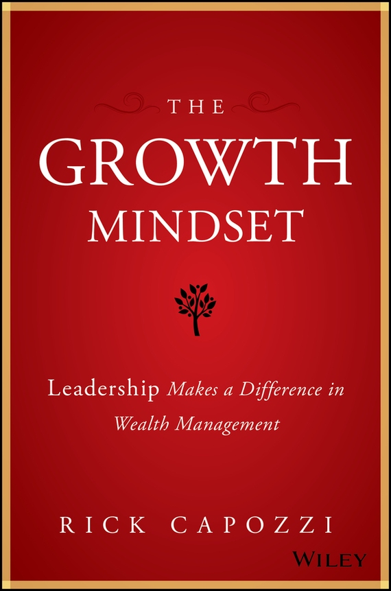 Rick  Capozzi The Growth Mindset. Leadership Makes a Difference in Wealth Management adam smith the wealth of nations the economics classic a selected edition for the contemporary reader