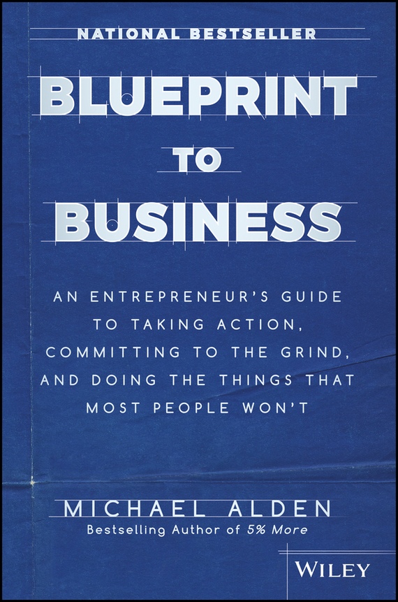 Michael  Alden Blueprint to Business. An Entrepreneur's Guide to Taking Action, Committing to the Grind, And Doing the Things That Most People Won't brian halligan marketing lessons from the grateful dead what every business can learn from the most iconic band in history