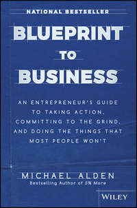 Michael  Alden - Blueprint to Business. An Entrepreneur's Guide to Taking Action, Committing to the Grind, And Doing the Things That Most People Won't