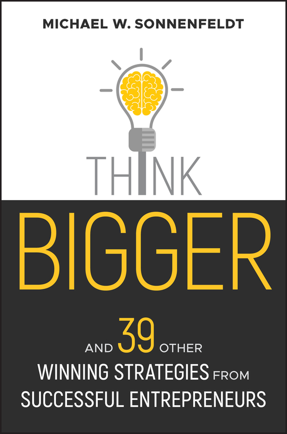 Michael Sonnenfeldt W. Think Bigger. And 39 Other Winning Strategies from Successful Entrepreneurs