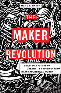 Mark Hatch R. - The Maker Revolution. Building a Future on Creativity and Innovation in an Exponential World