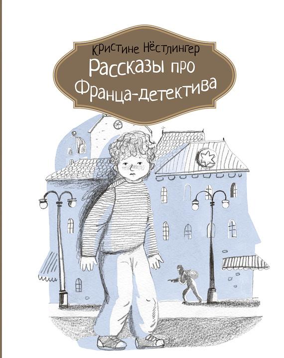 Кристине Нёстлингер Рассказы про Франца-детектива кристине нёстлингер новые рассказы про франца и школу