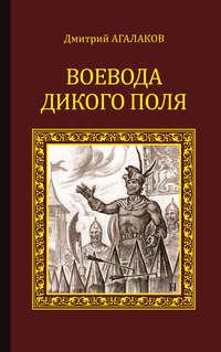Дмитрий Агалаков - Воевода Дикого поля