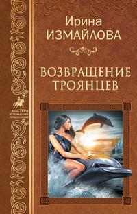 Ирина Измайлова - Возвращение троянцев