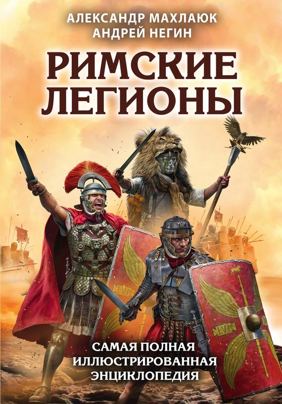 Александр Махлаюк, Андрей Негин - Римские легионы. Самая полная иллюстрированная энциклопедия