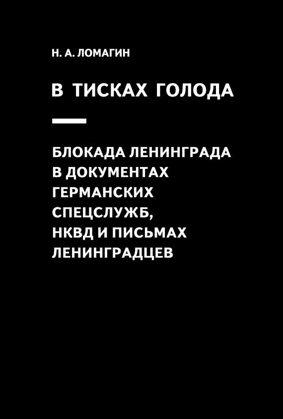 Никита Ломагин В тисках голода. Блокада Ленинграда в документах германских спецслужб, НКВД и письмах ленинградцев репрессии в ркка и нквд 1936 1941 гг военная катастрофа 1941 года