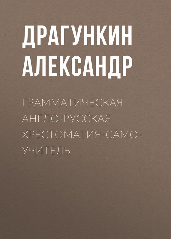 Александр Драгункин Грамматическая англо-русская хрестоматия-самоучитель александр филиппов вся политика хрестоматия