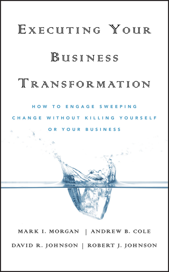 Dave  Johnson Executing Your Business Transformation. How to Engage Sweeping Change Without Killing Yourself Or Your Business randy pennington make change work staying nimble relevant and engaged in a world of constant change