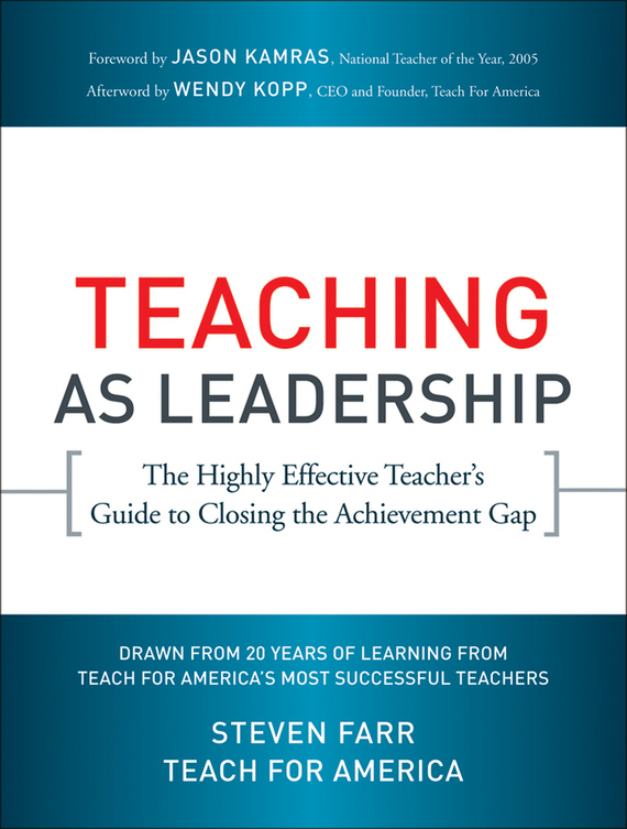Steven  Farr Teaching As Leadership. The Highly Effective Teacher's Guide to Closing the Achievement Gap