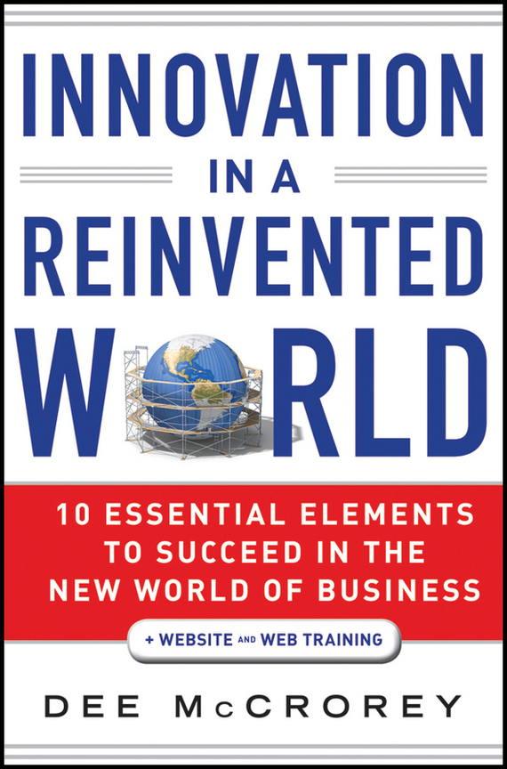 Dee  McCrorey Innovation in a Reinvented World. 10 Essential Elements to Succeed in the New World of Business rowan gibson the four lenses of innovation a power tool for creative thinking