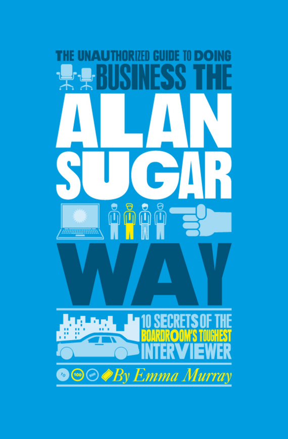 The Unauthorized Guide To Doing Business the Alan Sugar Way. 10 Secrets of the Boardroom's Toughest Interviewer