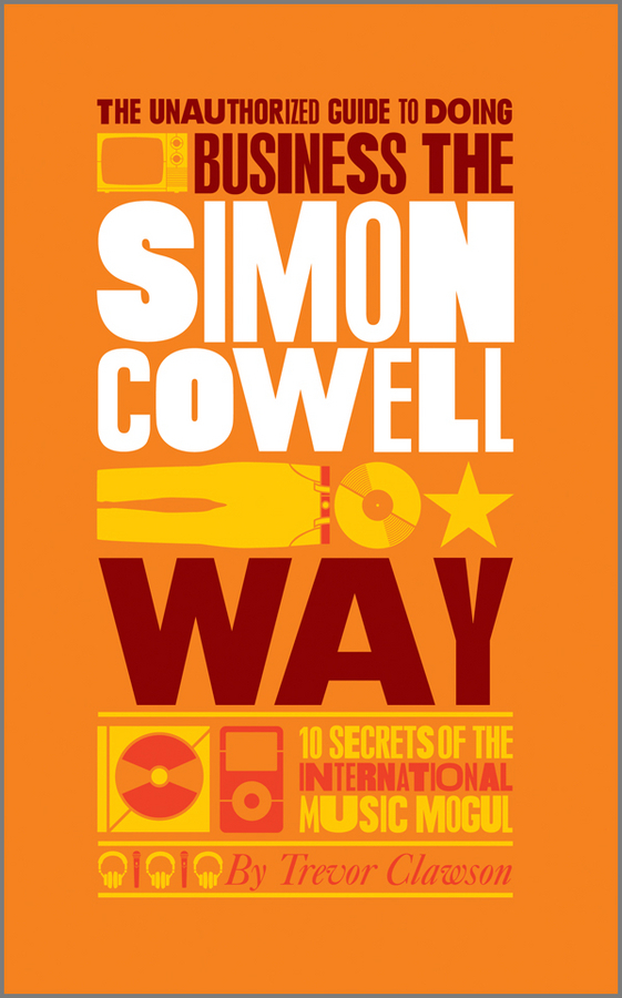 Trevor  Clawson The Unauthorized Guide to Doing Business the Simon Cowell Way. 10 Secrets of the International Music Mogul simon garfunkel simon garfunkel the concert in central park 2 lp