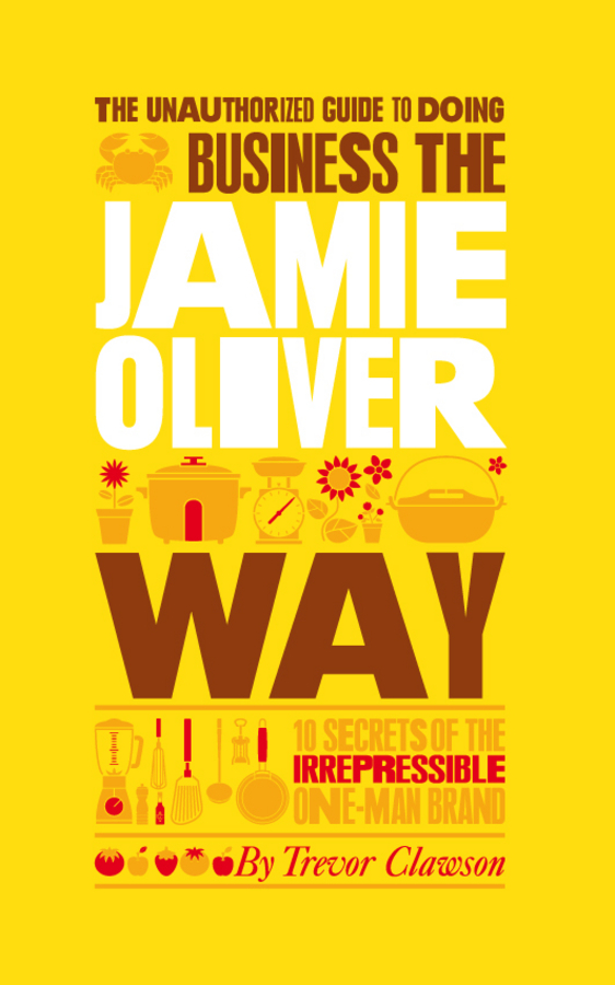 Trevor Clawson The Unauthorized Guide To Doing Business the Jamie Oliver Way. 10 Secrets of the Irrepressible One-Man Brand купить