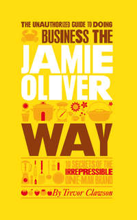 Trevor  Clawson - The Unauthorized Guide To Doing Business the Jamie Oliver Way. 10 Secrets of the Irrepressible One-Man Brand