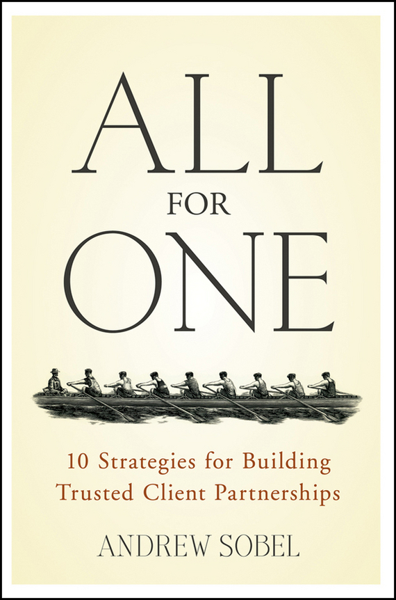 Andrew Sobel All For One. 10 Strategies for Building Trusted Client Partnerships michael burchell no excuses how you can turn any workplace into a great one