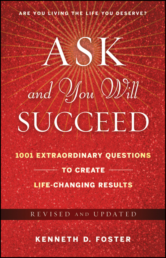 Ken Foster D. Ask and You Will Succeed. 1001 Extraordinary Questions to Create Life-Changing Results