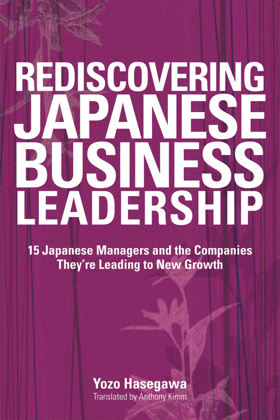 Yozo  Hasegawa Rediscovering Japanese Business Leadership. 15 Japanese Managers and the Companies They're Leading to New Growth купить