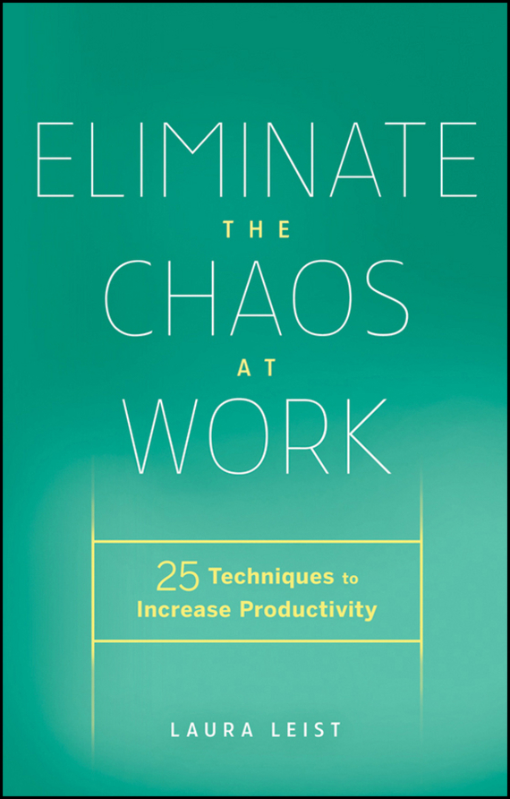Laura Leist Eliminate the Chaos at Work. 25 Techniques to Increase Productivity robert hillard information driven business how to manage data and information for maximum advantage