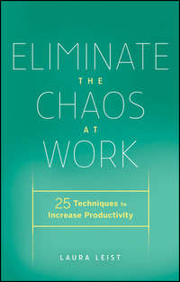 Laura  Leist - Eliminate the Chaos at Work. 25 Techniques to Increase Productivity