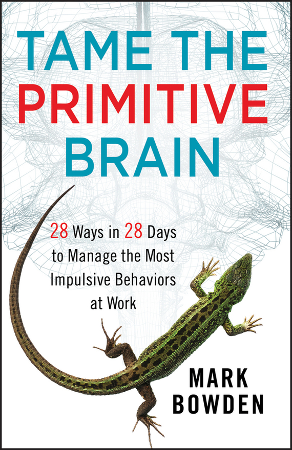 Mark Bowden Tame the Primitive Brain. 28 Ways in 28 Days to Manage the Most Impulsive Behaviors at Work