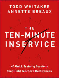 Todd  Whitaker - The Ten-Minute Inservice. 40 Quick Training Sessions that Build Teacher Effectiveness