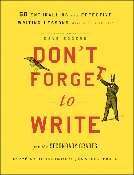 Jennifer  Traig Don't Forget to Write for the Secondary Grades. 50 Enthralling and Effective Writing Lessons (Ages 11 and Up)