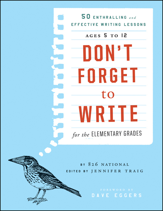 Jennifer Traig Don't Forget to Write for the Elementary Grades. 50 Enthralling and Effective Writing Lessons (Ages 5 to 12) doug lemov the writing revolution a guide to advancing thinking through writing in all subjects and grades isbn 9781119364948