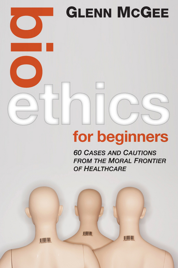 Glenn McGee Bioethics for Beginners. 60 Cases and Cautions from the Moral Frontier of Healthcare