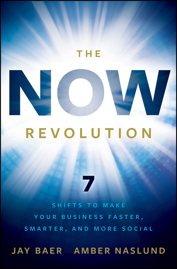 Jay  Baer The NOW Revolution. 7 Shifts to Make Your Business Faster, Smarter and More Social