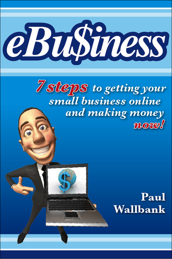 Paul Wallbank eBu$iness. 7 Steps to Get Your Small Business Online.. and Making Money Now! john bernard m business at the speed of now fire up your people thrill your customers and crush your competitors