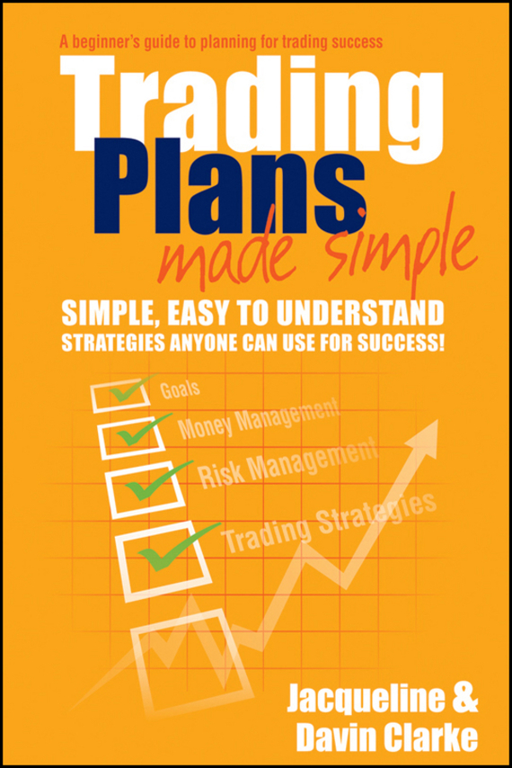 Jacqueline Clarke Trading Plans Made Simple. A Beginner's Guide to Planning for Trading Success, цена и фото