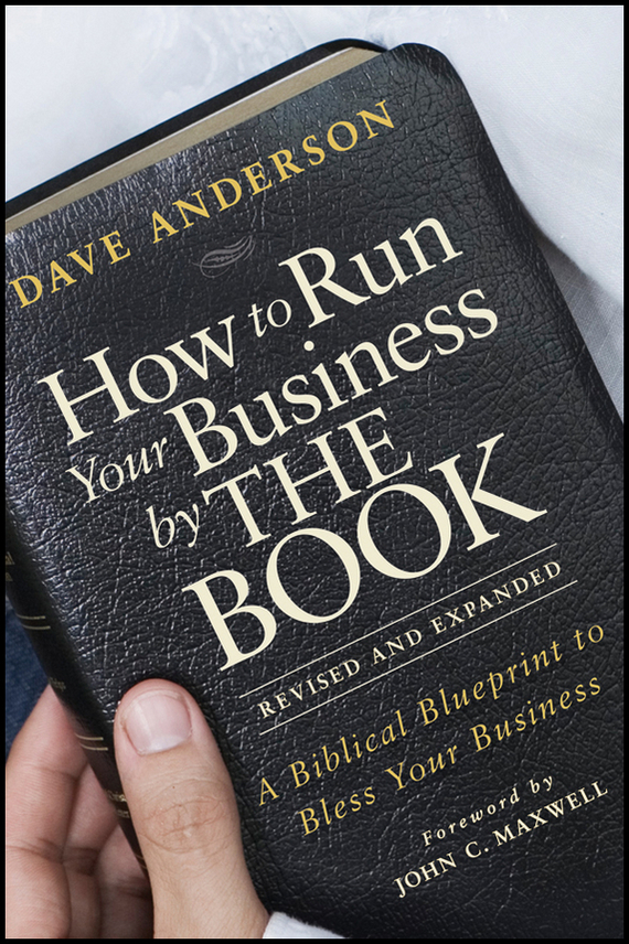Dave Anderson How to Run Your Business by THE BOOK. A Biblical Blueprint to Bless Your Business love leadership the new way to lead in a fear based world