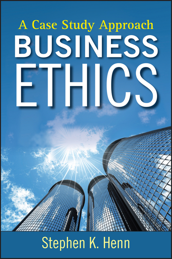 Stephen Henn K. Business Ethics. A Case Study Approach business and ethics in a country with political socio economic crisis