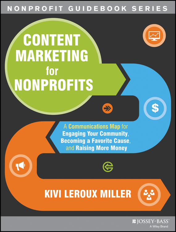 Kivi Miller Leroux Content Marketing for Nonprofits. A Communications Map for Engaging Your Community, Becoming a Favorite Cause, and Raising More Money